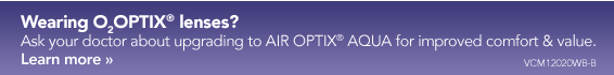 Wearing O2Optix lenses? Ask your doctor about upgrading to AIR OPTIX AQUA for improved comfort & Value. Learn More